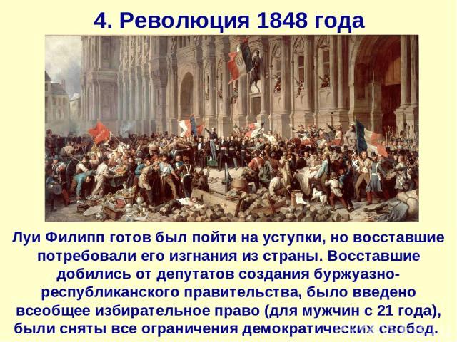 4. Революция 1848 года Луи Филипп готов был пойти на уступки, но восставшие потребовали его изгнания из страны. Восставшие добились от депутатов создания буржуазно-республиканского правительства, было введено всеобщее избирательное право (для мужчин…