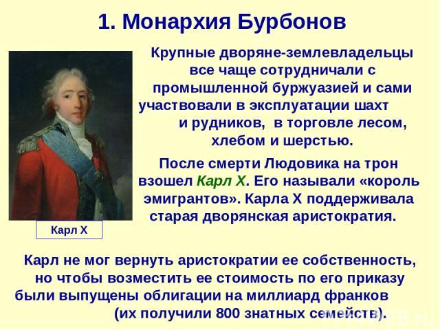 1. Монархия Бурбонов Карл X Крупные дворяне-землевладельцы все чаще сотрудничали с промышленной буржуазией и сами участвовали в эксплуатации шахт и рудников, в торговле лесом, хлебом и шерстью. После смерти Людовика на трон взошел Карл Х. Его называ…