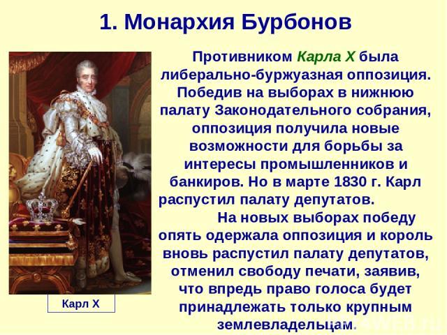 1. Монархия Бурбонов Карл X Противником Карла Х была либерально-буржуазная оппозиция. Победив на выборах в нижнюю палату Законодательного собрания, оппозиция получила новые возможности для борьбы за интересы промышленников и банкиров. Но в марте 183…