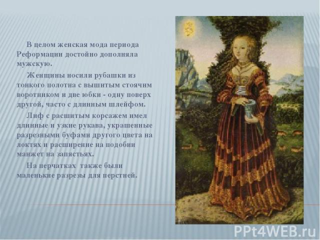 В целом женская мода периода Реформации достойно дополняла мужскую. Женщины носили рубашки из тонкого полотна с вышитым стоячим воротником и две юбки - одну поверх другой, часто с длинным шлейфом. Лиф с расшитым корсажем имел длинные и узкие рукава,…