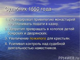 Судебник 1550 года 1. Ликвидировал привилегию монастырей не уплачивать подати в