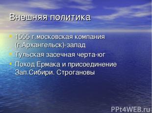 Внешняя политика 1555 г.московская компания (г.Архангельск)-запад Тульская засеч