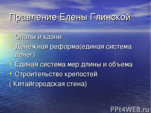 Правление Елены Глинской Опалы и казни Денежная реформа(единая система денег) Ед