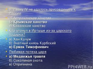 8. Ивану IV не удалось присоединить к России а) Астраханское ханство б) Крымское