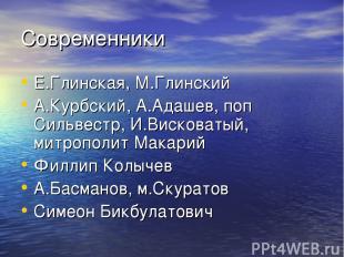 Современники Е.Глинская, М.Глинский А.Курбский, А.Адашев, поп Сильвестр, И.Виско
