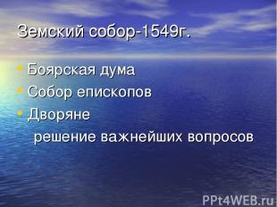 Земский собор-1549г. Боярская дума Собор епископов Дворяне решение важнейших воп