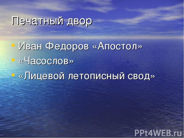 Печатный двор Иван Федоров «Апостол» «Часослов» «Лицевой летописный свод»