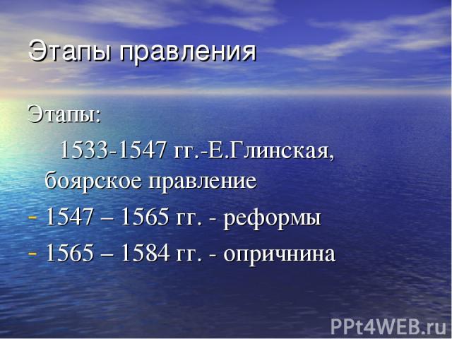 Этапы правления Этапы: 1533-1547 гг.-Е.Глинская, боярское правление 1547 – 1565 гг. - реформы 1565 – 1584 гг. - опричнина