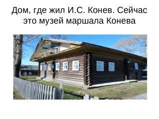 Дом, где жил И.С. Конев. Сейчас это музей маршала Конева