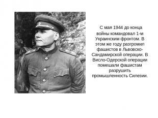 С мая 1944 до конца войны командовал 1-м Украинским фронтом. В этом же году разг