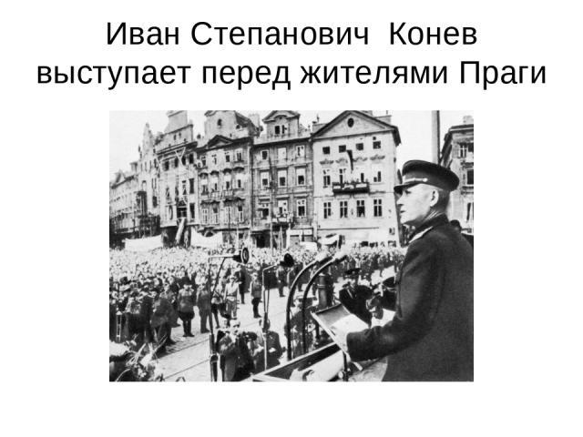 Иван Степанович Конев выступает перед жителями Праги