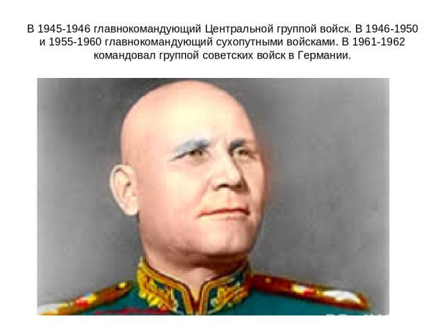 В 1945-1946 главнокомандующий Центральной группой войск. В 1946-1950 и 1955-1960 главнокомандующий сухопутными войсками. В 1961-1962 командовал группой советских войск в Германии.