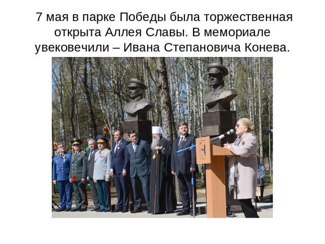 7 мая в парке Победы была торжественная открыта Аллея Славы. В мемориале увековечили – Ивана Степановича Конева.