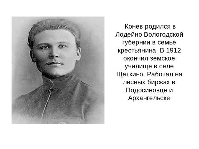 Конев родился в Лодейно Вологодской губернии в семье крестьянина. В 1912 окончил земское училище в селе Щеткино. Работал на лесных биржах в Подосиновце и Архангельске