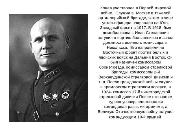 Конев участвовал в Первой мировой войне. Служил в Москве в тяжелой артиллерийской бригаде, затем в чине унтер-офицера направлен на Юго-Западный фронт в 1917. В 1918 был демобилизован. Иван Степанович вступил в партию большевиков и занял должность во…