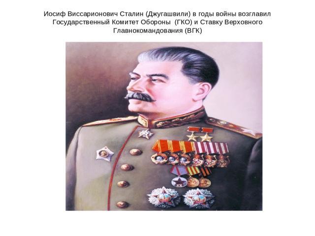Иосиф Виссарионович Сталин (Джугашвили) в годы войны возглавил Государственный Комитет Обороны (ГКО) и Ставку Верховного Главнокомандования (ВГК)