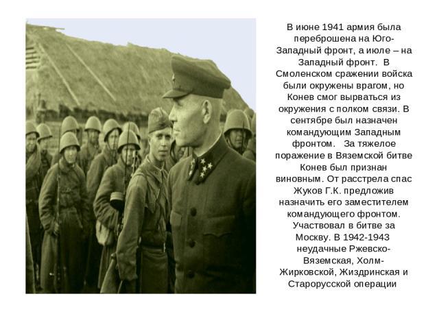 В июне 1941 армия была переброшена на Юго-Западный фронт, а июле – на Западный фронт. В Смоленском сражении войска были окружены врагом, но Конев смог вырваться из окружения с полком связи. В сентябре был назначен командующим Западным фронтом. За тя…