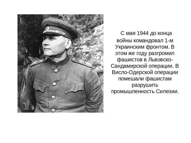 С мая 1944 до конца войны командовал 1-м Украинским фронтом. В этом же году разгромил фашистов в Львовско-Сандамирской операции. В Висло-Одерской операции помешали фашистам разрушить промышленность Силезии.