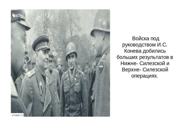 Войска под руководством И.С. Конева добились больших результатов в Нижне- Силезской и Верхне- Силезской операциях.