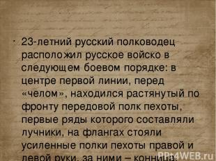 23-летний русский полководец расположил русское войско в следующем боевом порядк