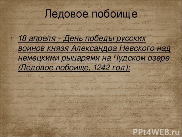 Ледовое побоище 18 апреля - День победы русских воинов князя Александра Невского над немецкими рыцарями на Чудском озере (Ледовое побоище, 1242 год);