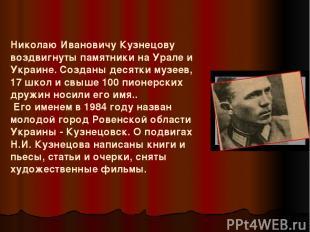Николаю Ивановичу Кузнецову воздвигнуты памятники на Урале и Украине. Созданы де