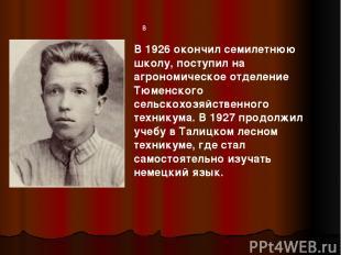 в В 1926 окончил семилетнюю школу, поступил на агрономическое отделение Тюменско