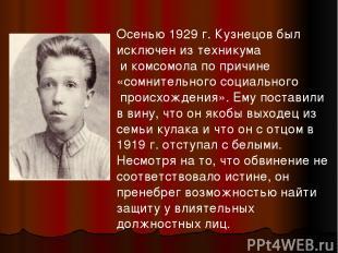 Осенью 1929 г. Кузнецов был исключен из техникума и комсомола по причине «сомнит