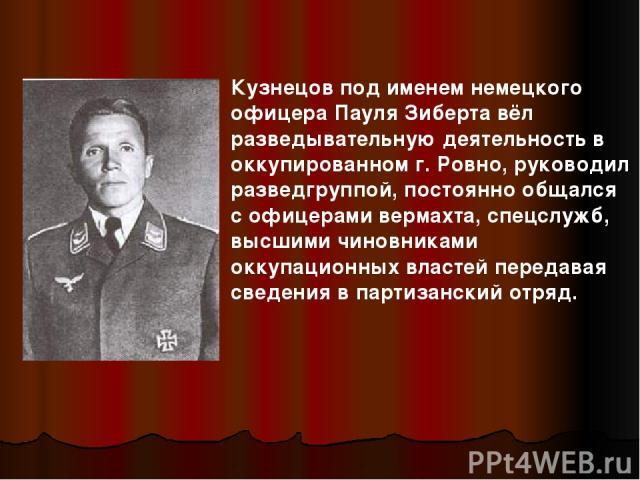 Кузнецов под именем немецкого офицера Пауля Зиберта вёл разведывательную деятельность в оккупированном г. Ровно, руководил разведгруппой, постоянно общался с офицерами вермахта, спецслужб, высшими чиновниками оккупационных властей передавая сведения…