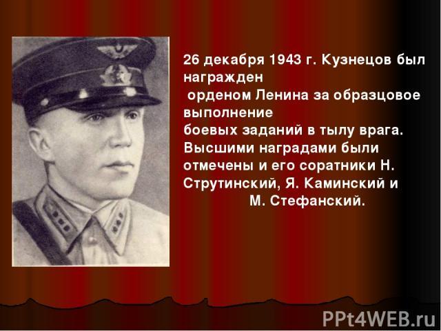 26 декабря 1943 г. Кузнецов был награжден орденом Ленина за образцовое выполнение боевых заданий в тылу врага. Высшими наградами были отмечены и его соратники Н. Струтинский, Я. Каминский и М. Стефанский.