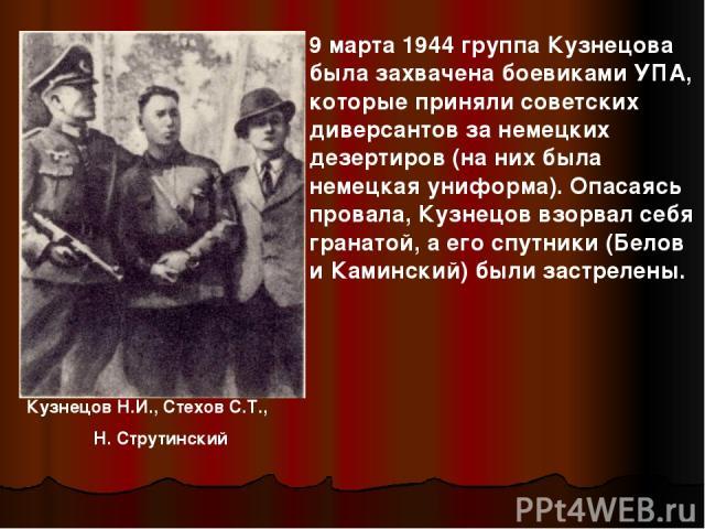 Кузнецов Н.И., Стехов С.Т., Н. Струтинский 9 марта 1944 группа Кузнецова была захвачена боевиками УПА, которые приняли советских диверсантов за немецких дезертиров (на них была немецкая униформа). Опасаясь провала, Кузнецов взорвал себя гранатой, а …