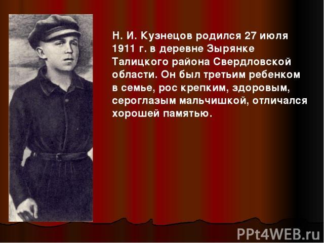 Н. И. Кузнецов родился 27 июля 1911 г. в деревне Зырянке Талицкого района Свердловской области. Он был третьим ребенком в семье, рос крепким, здоровым, сероглазым мальчишкой, отличался хорошей памятью.