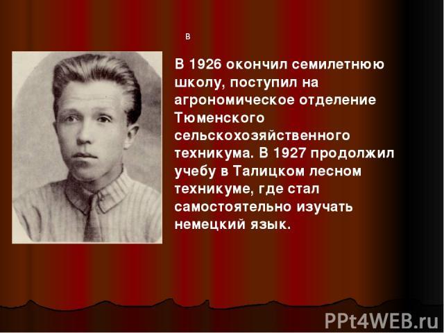 в В 1926 окончил семилетнюю школу, поступил на агрономическое отделение Тюменского сельскохозяйственного техникума. В 1927 продолжил учебу в Талицком лесном техникуме, где стал самостоятельно изучать немецкий язык.