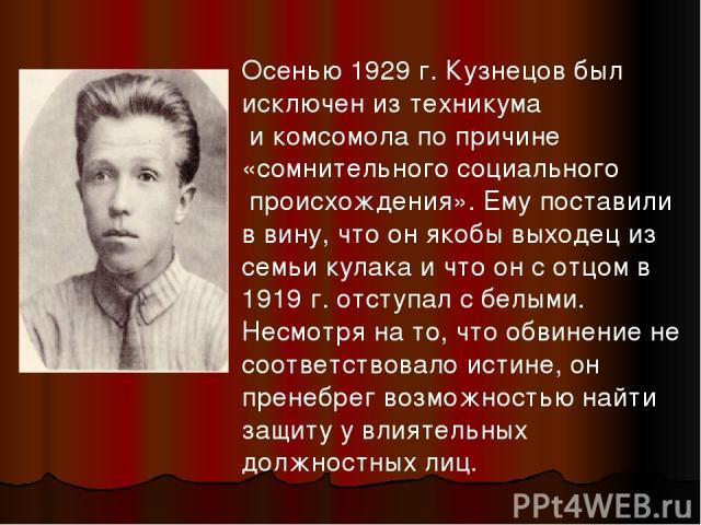 Осенью 1929 г. Кузнецов был исключен из техникума и комсомола по причине «сомнительного социального происхождения». Ему поставили в вину, что он якобы выходец из семьи кулака и что он с отцом в 1919 г. отступал с белыми. Несмотря на то, что обвинени…