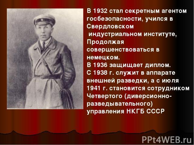 В 1932 стал секретным агентом госбезопасности, учился в Свердловском индустриальном институте, Продолжая совершенствоваться в немецком. В 1936 защищает диплом. С 1938 г. служит в аппарате внешней разведки, а с июля 1941 г. становится сотрудником Чет…