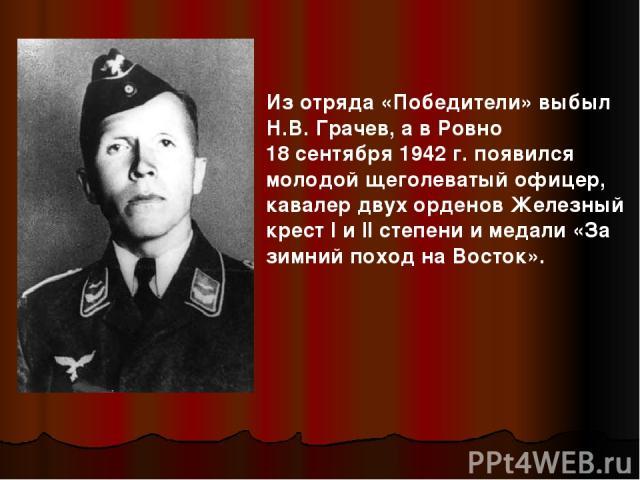Из отряда «Победители» выбыл Н.В. Грачев, а в Ровно 18 сентября 1942 г. появился молодой щеголеватый офицер, кавалер двух орденов Железный крест I и II степени и медали «За зимний поход на Восток».