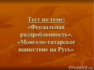 Тест по теме: «Феодальная раздробленность». «Монголо-татарское нашествие на Русь