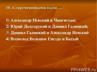 10. Современниками были … 1) Александр Невский и Чингисхан; 2) Юрий Долгорукий и