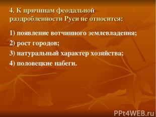 4. К причинам феодальной раздробленности Руси не относится: 1) появление вотчинн
