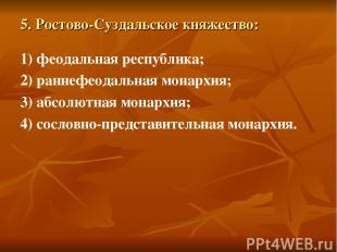 5. Ростово-Суздальское княжество: 1) феодальная республика; 2) раннефеодальная м