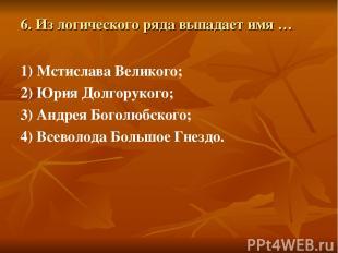 6. Из логического ряда выпадает имя … 1) Мстислава Великого; 2) Юрия Долгорукого