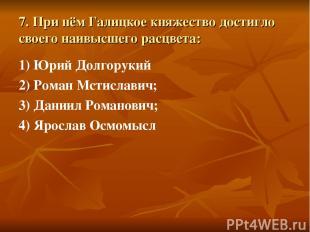 7. При нём Галицкое княжество достигло своего наивысшего расцвета: 1) Юрий Долго