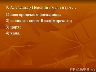 8. Александр Невский имел титул … 1) новгородского посадника; 2) великого князя
