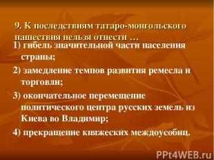 9. К последствиям татаро-монгольского нашествия нельзя отнести … 1) гибель значи