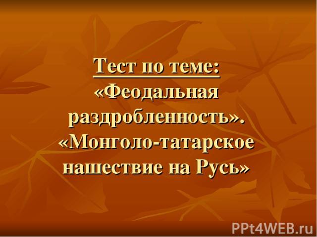Тест по теме: «Феодальная раздробленность». «Монголо-татарское нашествие на Русь»