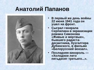 Анатолий Папанов В первый же день войны 22 июня 1941 года он ушел на фронт. Сыгр