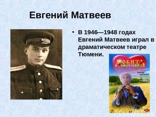 Евгений Матвеев В 1946—1948 годах Евгений Матвеев играл в драматическом театре Т
