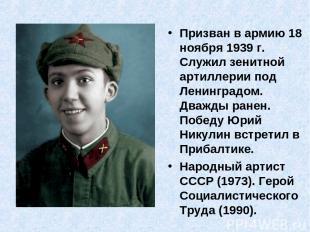 Призван в армию 18 ноября 1939 г. Служил зенитной артиллерии под Ленинградом. Дв