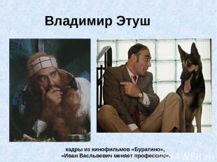 Владимир Этуш кадры из кинофильмов «Буратино», «Иван Васльвевич меняет профессию