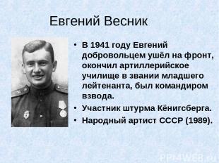 Евгений Весник В 1941 году Евгений добровольцем ушёл на фронт, окончил артиллери